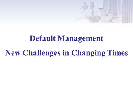 Default Management New Challenges in Changing Times.