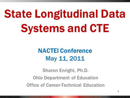 State Longitudinal Data Systems and CTE Sharon Enright, Ph.D. Ohio Department of Education Office of Career-Technical Education 1 NACTEI Conference May.