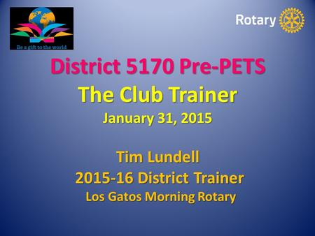 District 5170 Pre-PETS The Club Trainer January 31, 2015 Tim Lundell 2015-16 District Trainer 2015-16 District Trainer Los Gatos Morning Rotary Los Gatos.