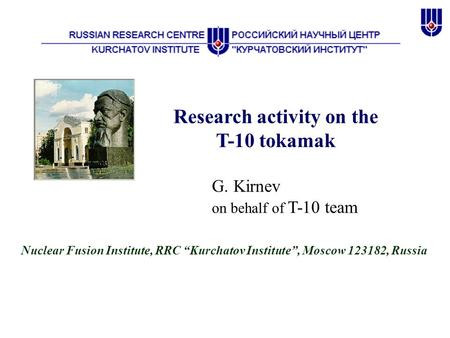 "Research activity on the T-10 tokamak G. Kirnev on behalf of T-10 team Nuclear Fusion Institute, RRC ""Kurchatov Institute"", Moscow 123182, Russia."