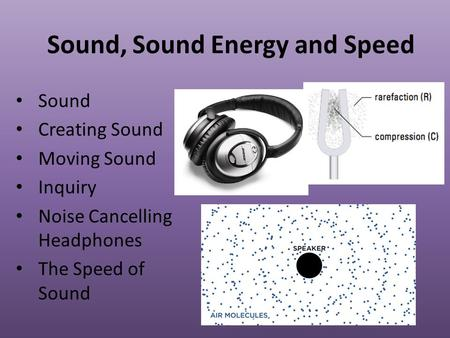 Sound, Sound Energy and Speed Sound Creating Sound Moving Sound Inquiry Noise Cancelling Headphones The Speed of Sound.