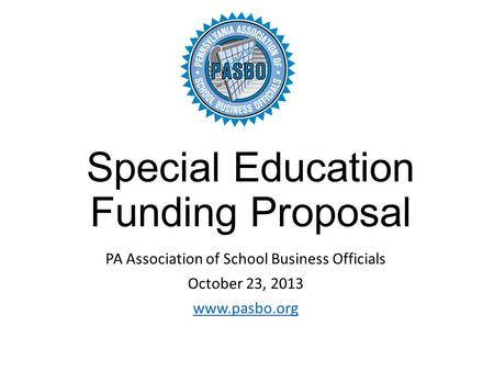 Special Education Funding Proposal PA Association of School Business Officials October 23, 2013 www.pasbo.org.
