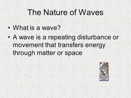 The Nature of Waves What is a wave? A wave is a repeating disturbance or movement that transfers energy through matter or space.