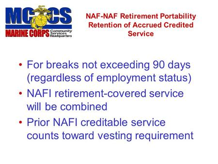 NAF-NAF Retirement Portability Retention of Accrued Credited Service For breaks not exceeding 90 days (regardless of employment status) NAFI retirement-covered.