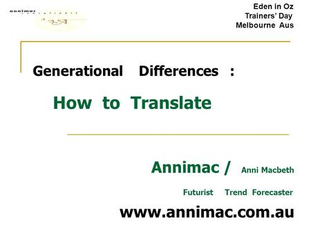 Generational Differences : How to Translate Annimac / Anni Macbeth Futurist Trend Forecaster www.annimac.com.au Eden in Oz Trainers' Day Melbourne Aus.