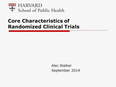 Alec Walker September 2014 Core Characteristics of Randomized Clinical Trials.