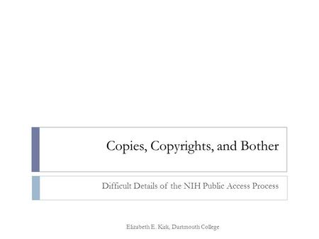 Copies, Copyrights, and Bother Difficult Details of the NIH Public Access Process Elizabeth E. Kirk, Dartmouth College.