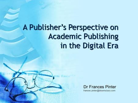 A Publisher's Perspective on Academic Publishing in the Digital Era Dr Frances Pinter