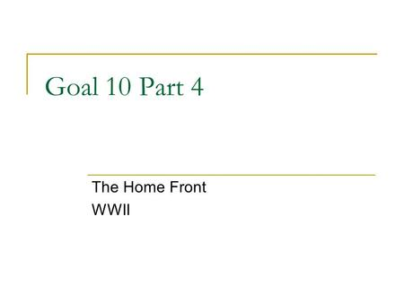 Goal 10 Part 4 The Home Front WWII. Social Adjustments = G.I. BILL OF RIGHTS WWII is over = soldiers come home! WWII TIMEFRAME: 1939-1945 Problem: Not.
