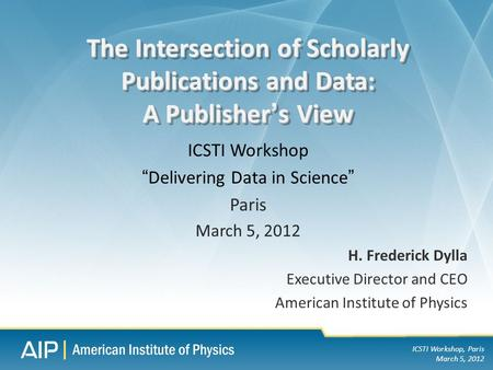 ICSTI Workshop, Paris March 5, 2012 H. Frederick Dylla Executive Director and CEO American Institute of Physics The Intersection of Scholarly Publications.