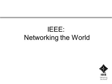 Networking the World TM IEEE: Networking the World.