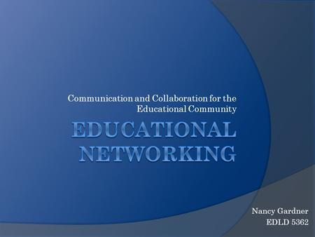 Communication and Collaboration for the Educational Community Nancy Gardner EDLD 5362.