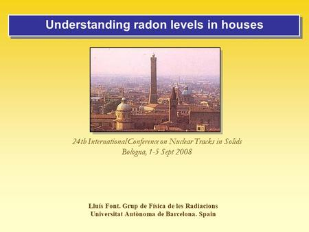 Understanding radon levels in houses Lluís Font. Grup de Física de les Radiacions Universitat Autònoma de Barcelona. Spain 24th International Conference.
