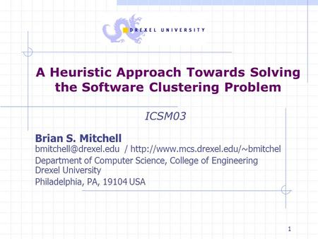 1 A Heuristic Approach Towards Solving the Software Clustering Problem ICSM03 Brian S. Mitchell /