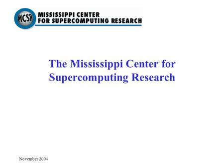 November 2004 The Mississippi Center for Supercomputing Research.