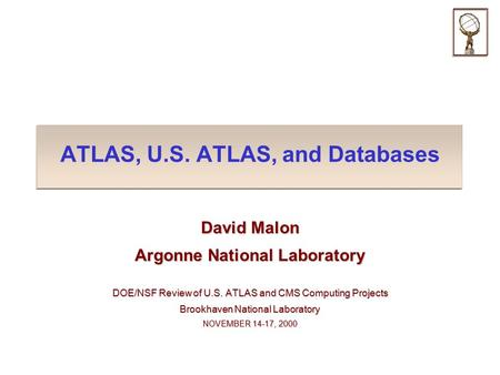 ATLAS, U.S. ATLAS, and Databases David Malon Argonne National Laboratory DOE/NSF Review of U.S. ATLAS and CMS Computing Projects Brookhaven National Laboratory.
