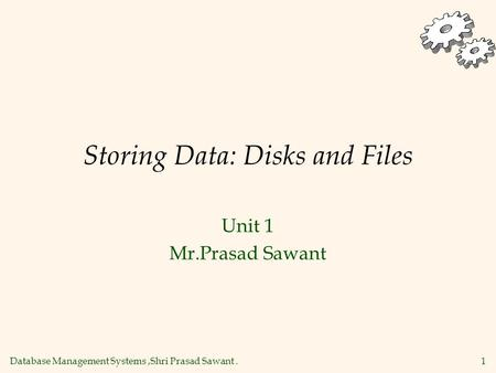 Database Management Systems,Shri Prasad Sawant. 1 Storing Data: Disks and Files Unit 1 Mr.Prasad Sawant.