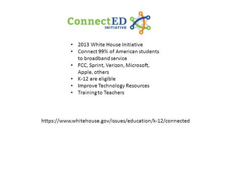 2013 White House Initiative Connect 99% of American students to broadband service FCC, Sprint, Verizon, Microsoft, Apple, others K-12 are eligible Improve.