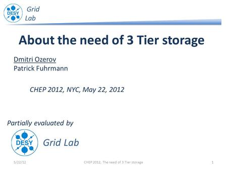 Grid Lab About the need of 3 Tier storage 5/22/121CHEP 2012, The need of 3 Tier storage Dmitri Ozerov Patrick Fuhrmann CHEP 2012, NYC, May 22, 2012 Grid.
