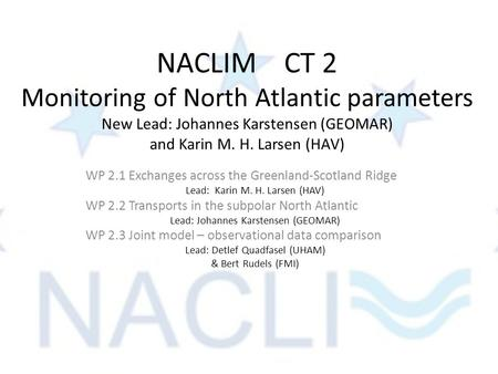 NACLIM CT 2 Monitoring of North Atlantic parameters New Lead: Johannes Karstensen (GEOMAR) and Karin M. H. Larsen (HAV) WP 2.1 Exchanges across the Greenland-Scotland.