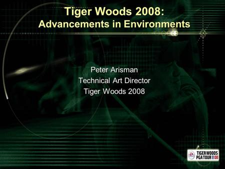 Tiger Woods 2008: Advancements in Environments Peter Arisman Technical Art Director Tiger Woods 2008.
