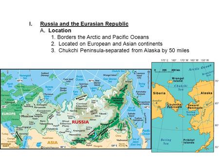 I.Russia and the Eurasian Republic A. Location 1. Borders the Arctic and Pacific Oceans 2. Located on European and Asian continents 3. Chukchi Peninsula-separated.