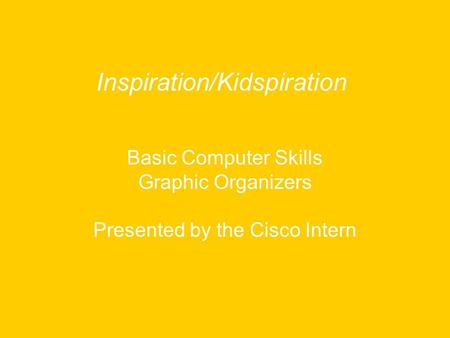 Basic Computer Skills Graphic Organizers Presented by the Cisco Intern Inspiration/Kidspiration.