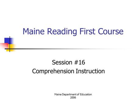 Maine Department of Education 2006 Maine Reading First Course Session #16 Comprehension Instruction.