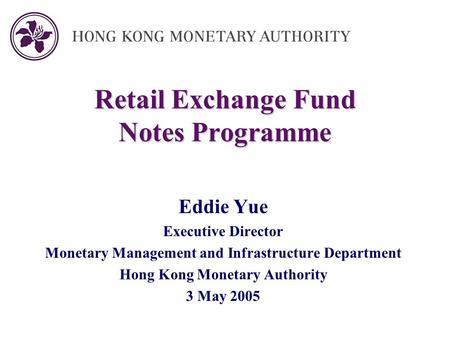 Retail Exchange Fund Notes Programme Eddie Yue Executive Director Monetary Management and Infrastructure Department Hong Kong Monetary Authority 3 May.