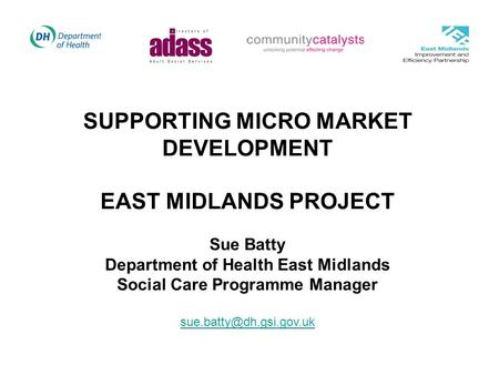 SUPPORTING MICRO MARKET DEVELOPMENT EAST MIDLANDS PROJECT Sue Batty Department of Health East Midlands Social Care Programme Manager
