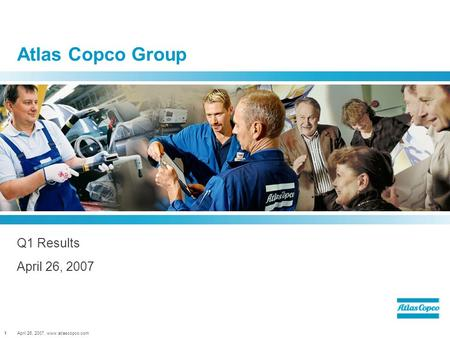 April 26, 2007, www.atlascopco.com1 Atlas Copco Group Q1 Results April 26, 2007.