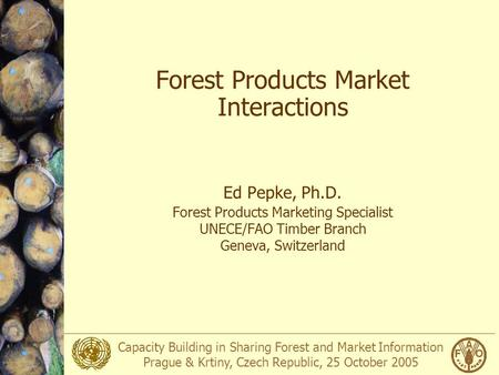 Capacity Building in Sharing Forest and Market Information Prague & Krtiny, Czech Republic, 25 October 2005 Forest Products Market Interactions Ed Pepke,