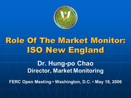 Federal Energy Regulatory Commission Role Of The Market Monitor: ISO New England Dr. Hung-po Chao Director, Market Monitoring FERC Open Meeting Washington,