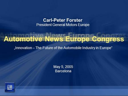 "Carl-Peter Forster President General Motors Europe ""Innovation – The Future of the Automobile Industry in Europe"" May 5, 2005 Barcelona Automotive News."