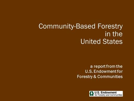 Community-Based Forestry in the United States a report from the U.S. Endowment for Forestry & Communities.