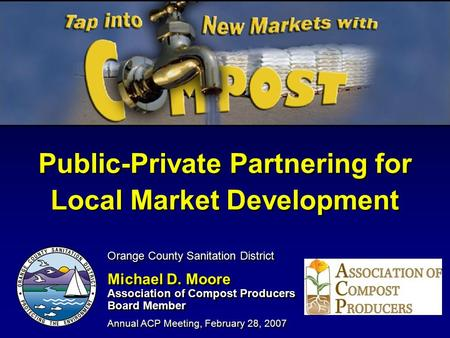 Public-Private Partnering for Local Market Development Orange County Sanitation District Michael D. Moore Association of Compost Producers Board Member.