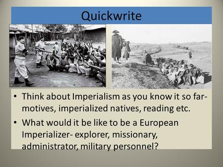 Quickwrite Think about Imperialism as you know it so far- motives, imperialized natives, reading etc. What would it be like to be a European Imperializer-