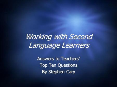 Working with Second Language Learners Answers to Teachers' Top Ten Questions By Stephen Cary Answers to Teachers' Top Ten Questions By Stephen Cary.