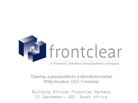 Clearing, a prerequisite for a derivatives market Philip Buyskes, CEO, Frontclear Building African Financial Markets 17 September, JSE, South Africa.