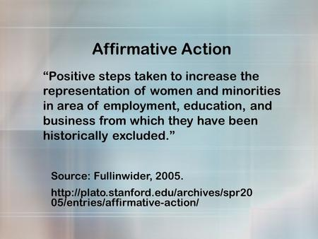 "Affirmative Action ""Positive steps taken to increase the representation of women and minorities in area of employment, education, and business from which."