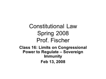 Constitutional Law Spring 2008 Prof. Fischer Class 16: Limits on Congressional Power to Regulate – Sovereign Immunity Feb 13, 2008.
