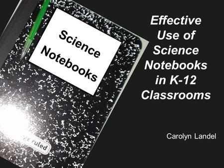 Science Notebooks Effective Use of Science Notebooks in K-12 Classrooms Carolyn Landel.