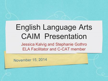 November 15, 2014 English Language Arts CAIM Presentation Jessica Kalvig and Stephanie Gothro ELA Facilitator and C-CAT member.