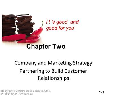 2- 1 Copyright © 2012 Pearson Education, Inc. Publishing as Prentice Hall i t 's good and good for you Chapter Two Company and Marketing Strategy Partnering.