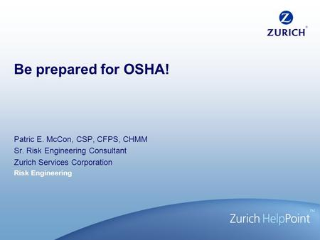 Risk Engineering Be prepared for OSHA! Patric E. McCon, CSP, CFPS, CHMM Sr. Risk Engineering Consultant Zurich Services Corporation.