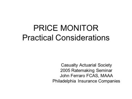 PRICE MONITOR Practical Considerations Casualty Actuarial Society 2005 Ratemaking Seminar John Ferraro FCAS, MAAA Philadelphia Insurance Companies.