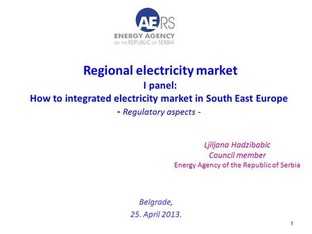 1 Regional electricity market I panel: How to integrated electricity market in South East Europe - Regulatory aspects - Belgrade, 25. April 2013. Ljiljana.