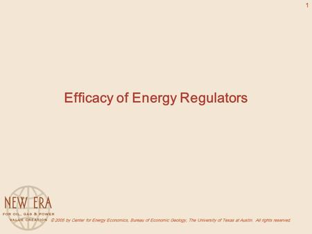 © 2005 by Center for Energy Economics, Bureau of Economic Geology, The University of Texas at Austin. All rights reserved. 1 Efficacy of Energy Regulators.