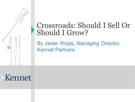 Crossroads: Should I Sell Or Should I Grow? By Javier Rojas, Managing Director, Kennet Partners.