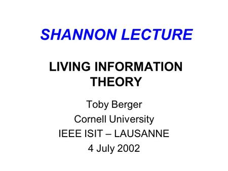 SHANNON LECTURE LIVING INFORMATION THEORY Toby Berger Cornell University IEEE ISIT – LAUSANNE 4 July 2002.